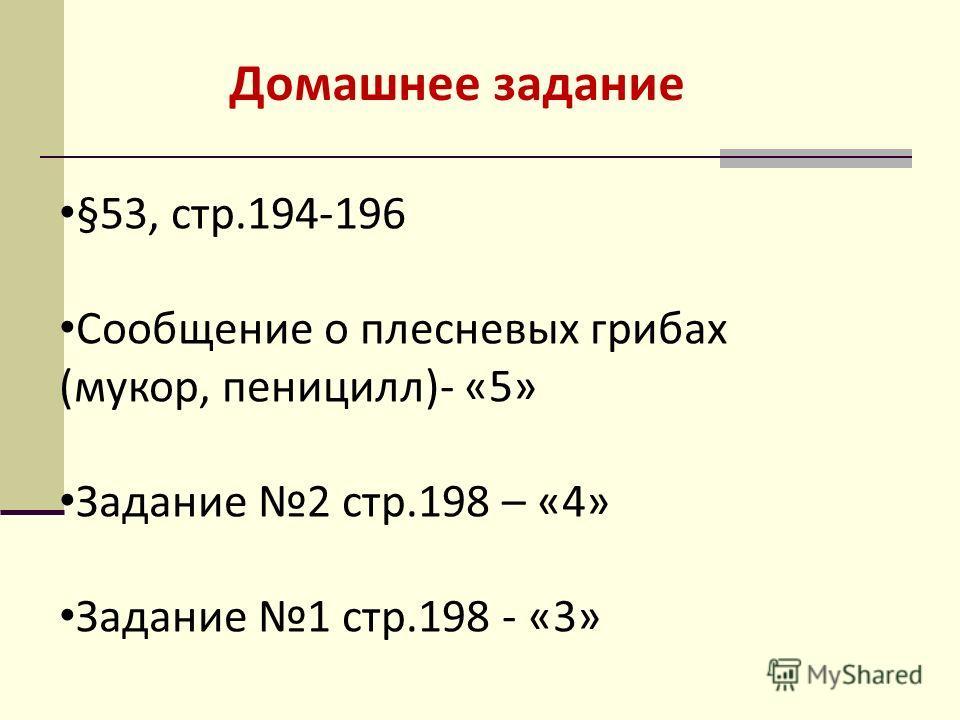 §53, стр.194-196 Сообщение о плесневых грибах (мукор, пеницилл)- «5» Задание 2 стр.198 – «4» Задание 1 стр.198 - «3» Домашнее задание