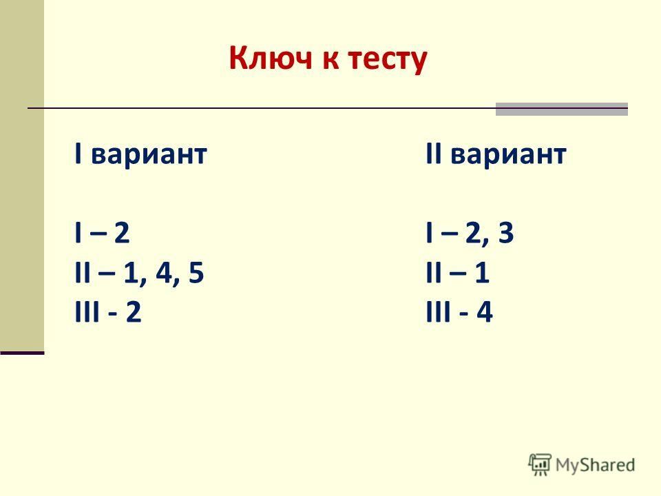 Ключ к тесту I вариант I – 2 II – 1, 4, 5 III - 2 II вариант I – 2, 3 II – 1 III - 4