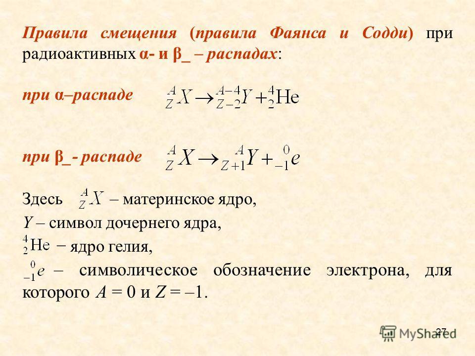 Правила смещения (правила Фаянса и Содди) при радиоактивных α- и β_ – распадах: при α–распаде при β_- распаде Здесь – материнское ядро, Y – символ дочернего ядра, ядро гелия, – символическое обозначение электрона, для которого A = 0 и Z = –1. 27