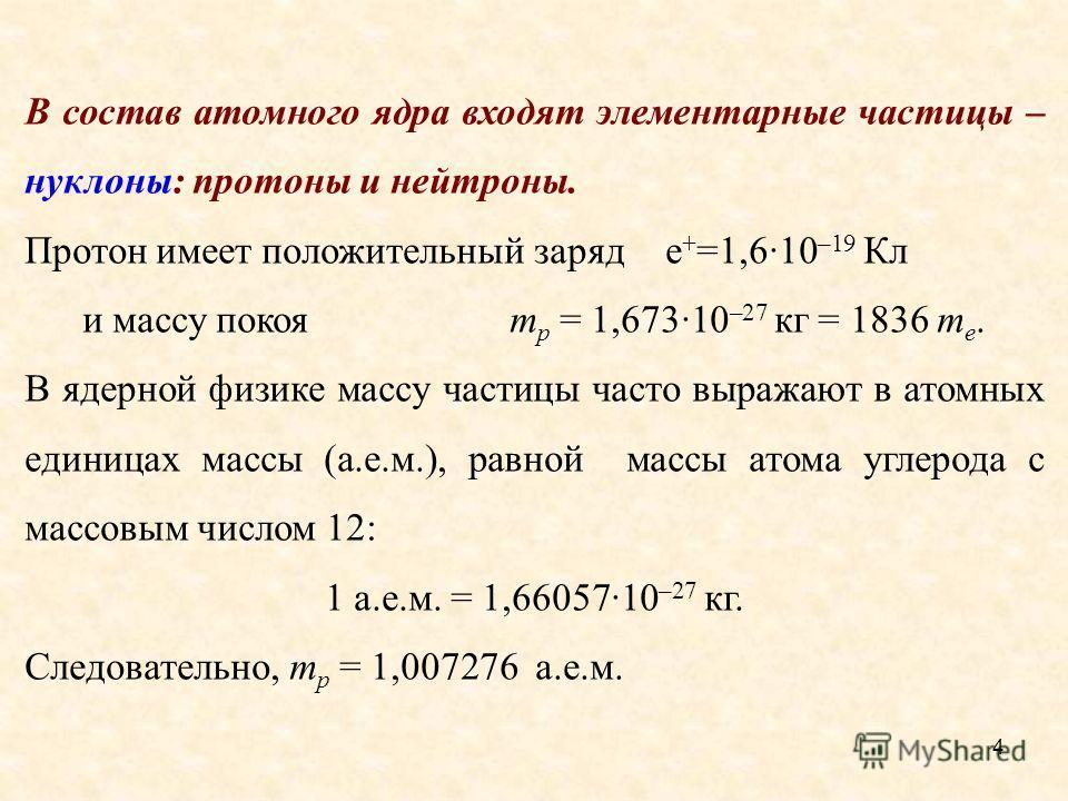 В состав атомного ядра входят элементарные частицы – нуклоны: протоны и нейтроны. Протон имеет положительный заряде + =1,6·10 –19 Кл и массу покоя m p = 1,673·10 –27 кг = 1836 m e. В ядерной физике массу частицы часто выражают в атомных единицах масс
