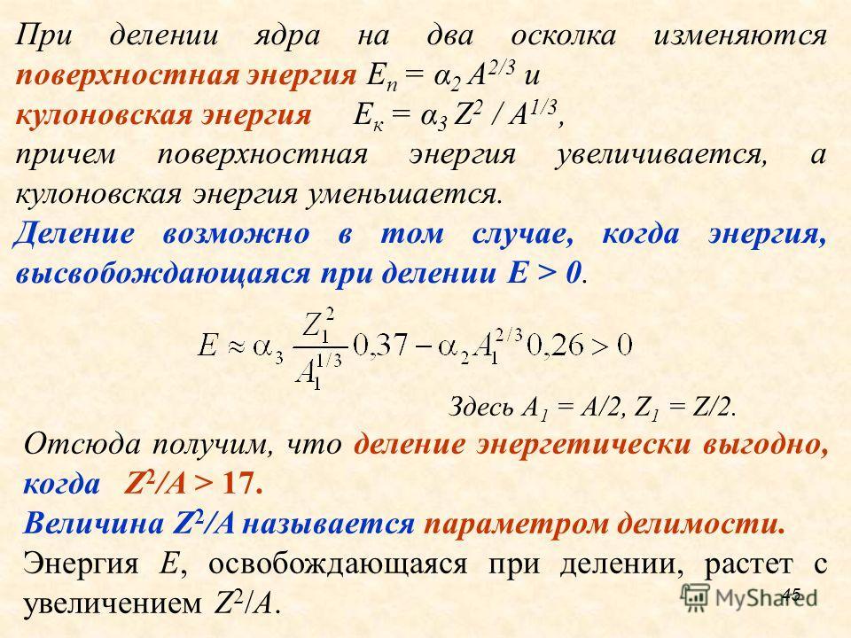При делении ядра на два осколка изменяются поверхностная энергия E п = α 2 A 2/3 и кулоновская энергия E к = α 3 Z 2 / A 1/3, причем поверхностная энергия увеличивается, а кулоновская энергия уменьшается. Деление возможно в том случае, когда энергия,