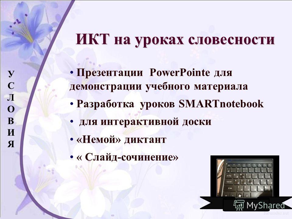 Презентации PowerPointe для демонстрации учебного материала Разработка уроков SMARTnotebook для интерактивной доски «Немой» диктант « Слайд-сочинение» УСЛОВИЯУСЛОВИЯ ИКТ на уроках словесности