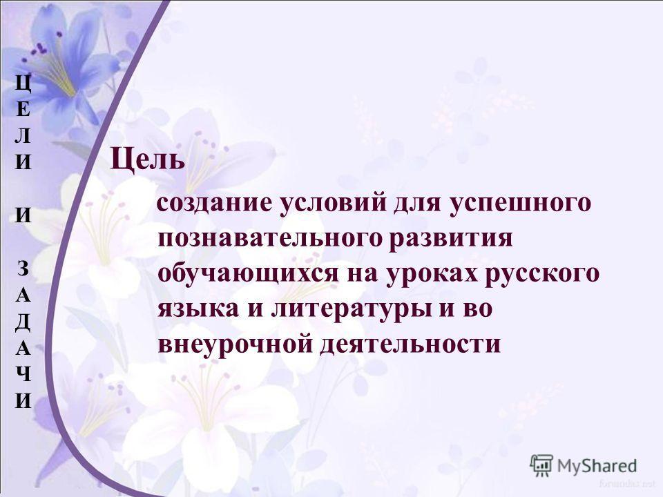 Цель создание условий для успешного познавательного развития обучающихся на уроках русского языка и литературы и во внеурочной деятельности ЦЕЛИИЗАДАЧИЦЕЛИИЗАДАЧИ