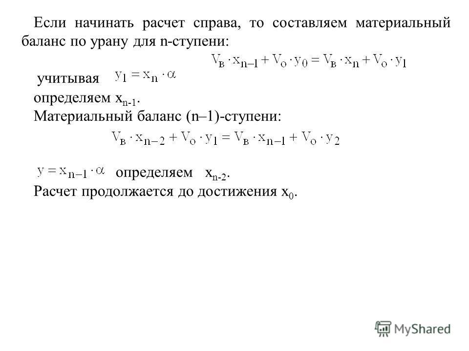 Если начинать расчет справа, то составляем материальный баланс по урану для n-ступени: учитывая определяем x n-1. Материальный баланс (n–1)-ступени: определяем x n-2. Расчет продолжается до достижения x 0.
