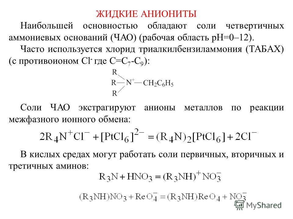 ЖИДКИЕ АНИОНИТЫ Наибольшей основностью обладают соли четвертичных аммониевых оснований (ЧАО) (рабочая область рН=0–12). Часто используется хлорид триалкилбензиламмония (ТАБАХ) (с противоионом Сl - где C=C 7 -C 9 ): Соли ЧАО экстрагируют анионы металл