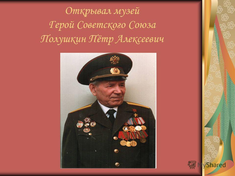 Открывал музей Герой Советского Союза Полушкин Пётр Алексеевич