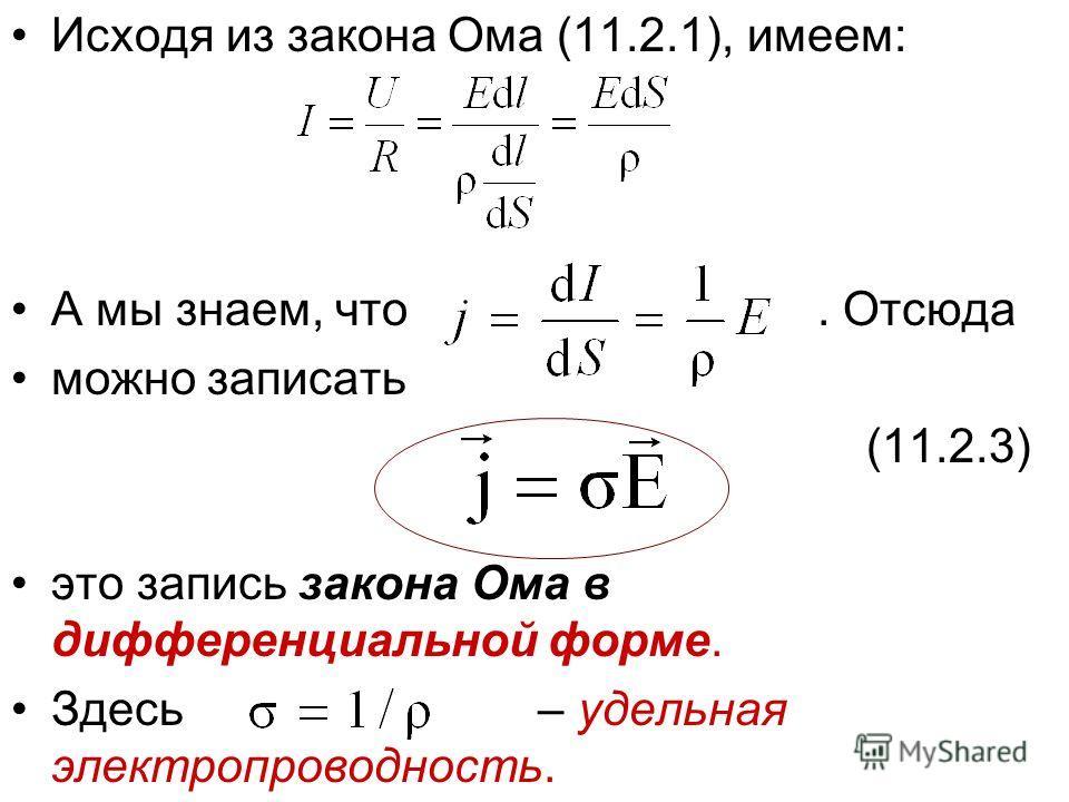 Исходя из закона Ома (11.2.1), имеем: А мы знаем, что. Отсюда можно записать (11.2.3) это запись закона Ома в дифференциальной форме. Здесь – удельная электропроводность.