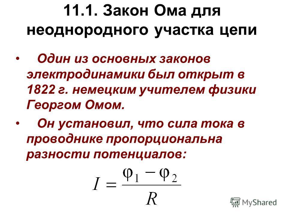 11.1. Закон Ома для неоднородного участка цепи Один из основных законов электродинамики был открыт в 1822 г. немецким учителем физики Георгом Омом. Он установил, что сила тока в проводнике пропорциональна разности потенциалов: