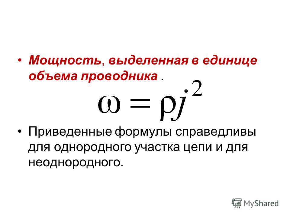Мощность, выделенная в единице объема проводника. Приведенные формулы справедливы для однородного участка цепи и для неоднородного.