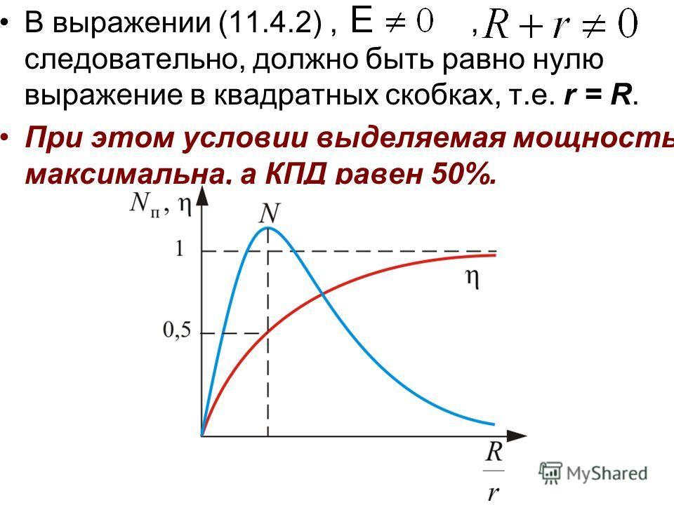 В выражении (11.4.2),, следовательно, должно быть равно нулю выражение в квадратных скобках, т.е. r = R. При этом условии выделяемая мощность максимальна, а КПД равен 50%.