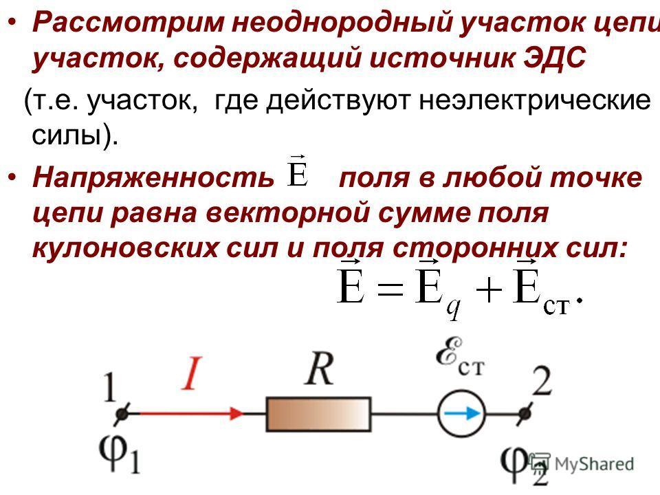 Рассмотрим неоднородный участок цепи, участок, содержащий источник ЭДС (т.е. участок, где действуют неэлектрические силы). Напряженность поля в любой точке цепи равна векторной сумме поля кулоновских сил и поля сторонних сил: