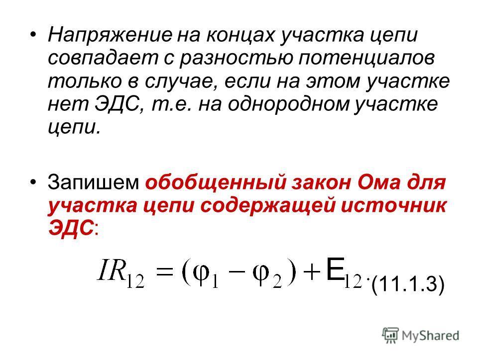 Напряжение на концах участка цепи совпадает с разностью потенциалов только в случае, если на этом участке нет ЭДС, т.е. на однородном участке цепи. Запишем обобщенный закон Ома для участка цепи содержащей источник ЭДС: (11.1.3)