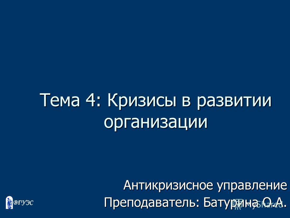 Тема 4: Кризисы в развитии организации Антикризисное управление Преподаватель: Батурина О.А.