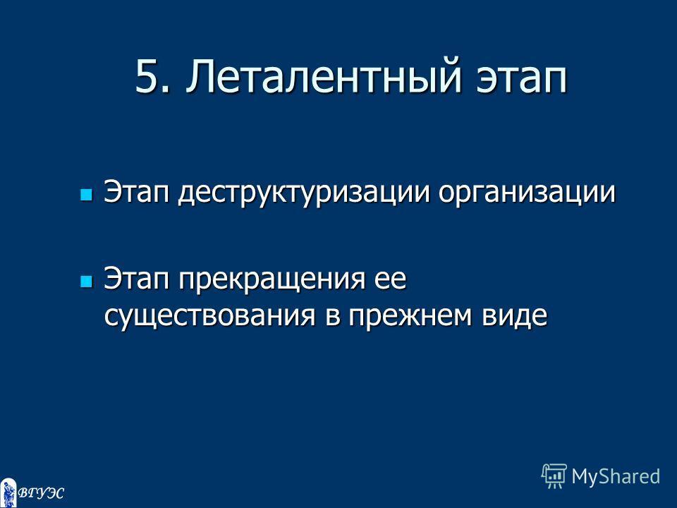 5. Леталентный этап Этап деструктуризации организации Этап деструктуризации организации Этап прекращения ее существования в прежнем виде Этап прекращения ее существования в прежнем виде