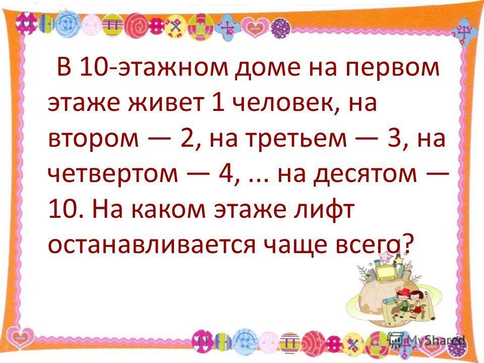 В 10-этажном доме на первом этаже живет 1 человек, на втором 2, на третьем 3, на четвертом 4,... на десятом 10. На каком этаже лифт останавливается чаще всего?