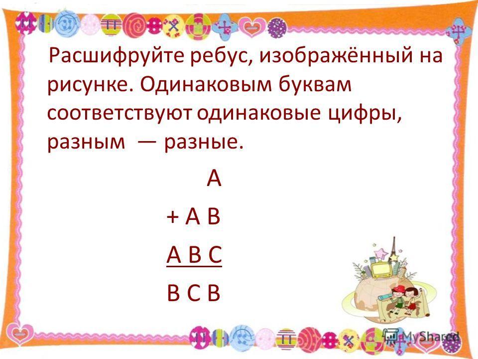 Расшифруйте ребус, изображённый на рисунке. Одинаковым буквам соответствуют одинаковые цифры, разным разные. А + А В А В С В С В