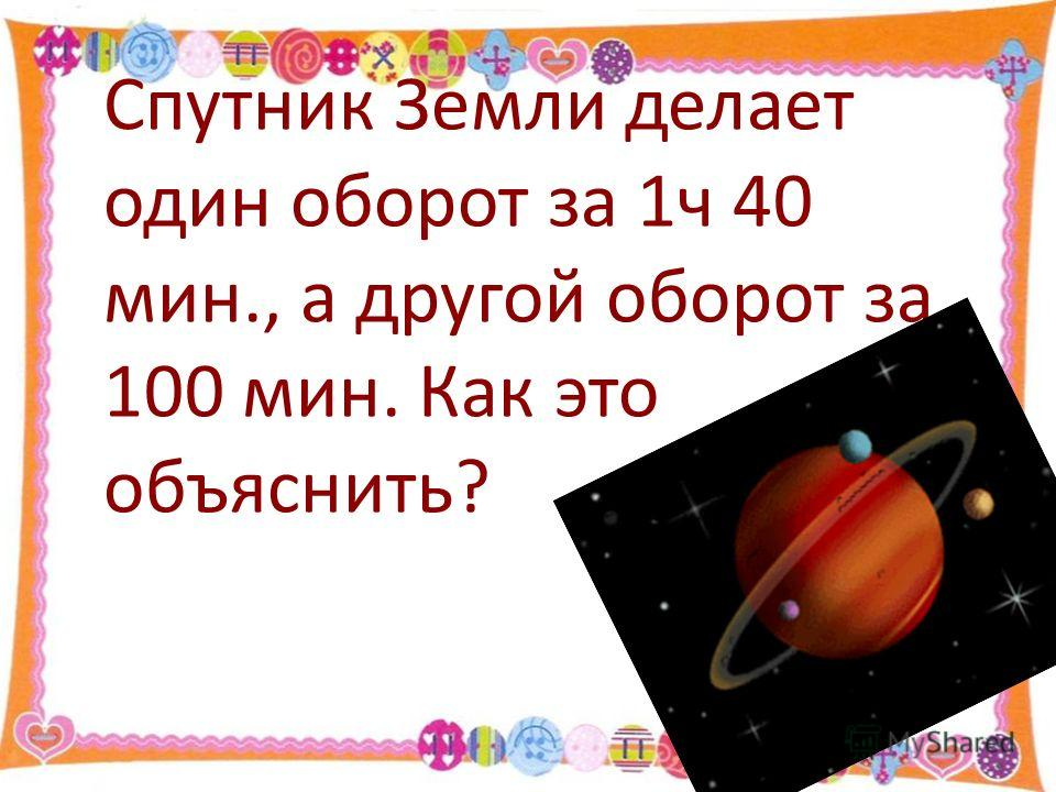 Спутник Земли делает один оборот за 1ч 40 мин., а другой оборот за 100 мин. Как это объяснить?