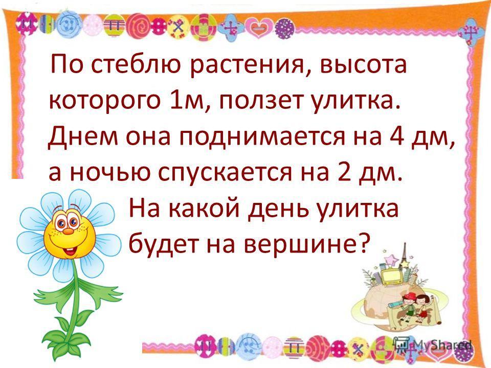По стеблю растения, высота которого 1м, ползет улитка. Днем она поднимается на 4 дм, а ночью спускается на 2 дм. На какой день улитка будет на вершине?