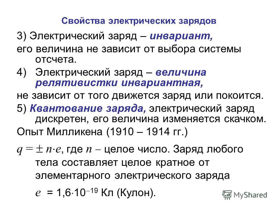 Свойства электрических зарядов 3) Электрический заряд – инвариант, его величина не зависит от выбора системы отсчета. 4)Электрический заряд – величина релятивистки инвариантная, не зависит от того движется заряд или покоится. 5) Квантование заряда, э