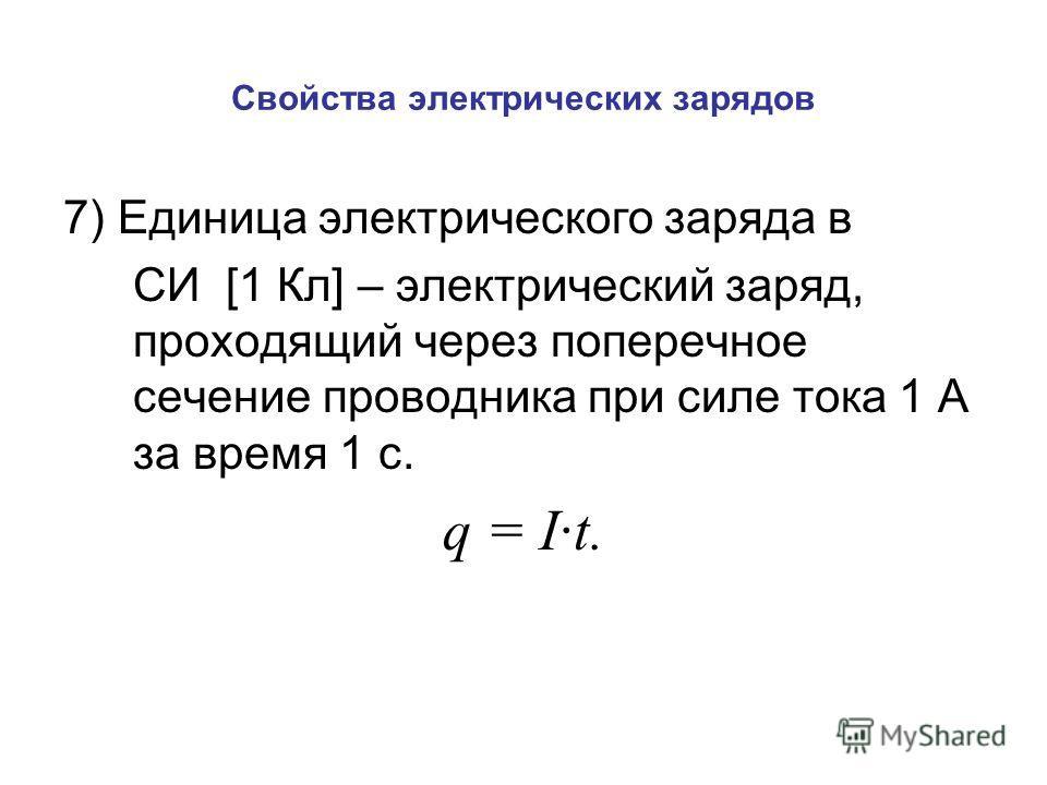 Свойства электрических зарядов 7) Единица электрического заряда в СИ [1 Кл] – электрический заряд, проходящий через поперечное сечение проводника при силе тока 1 А за время 1 с. q = I·t.