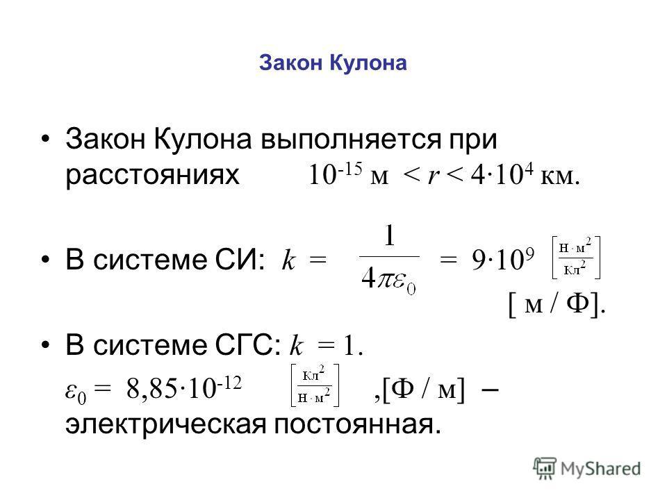 Закон Кулона Закон Кулона выполняется при расстояниях 10 -15 м < r < 4·10 4 км. В системе СИ: k = = 9·10 9 [ м / Ф]. В системе СГС: k = 1. ε 0 = 8,85·10 -12,[Ф / м] – электрическая постоянная.