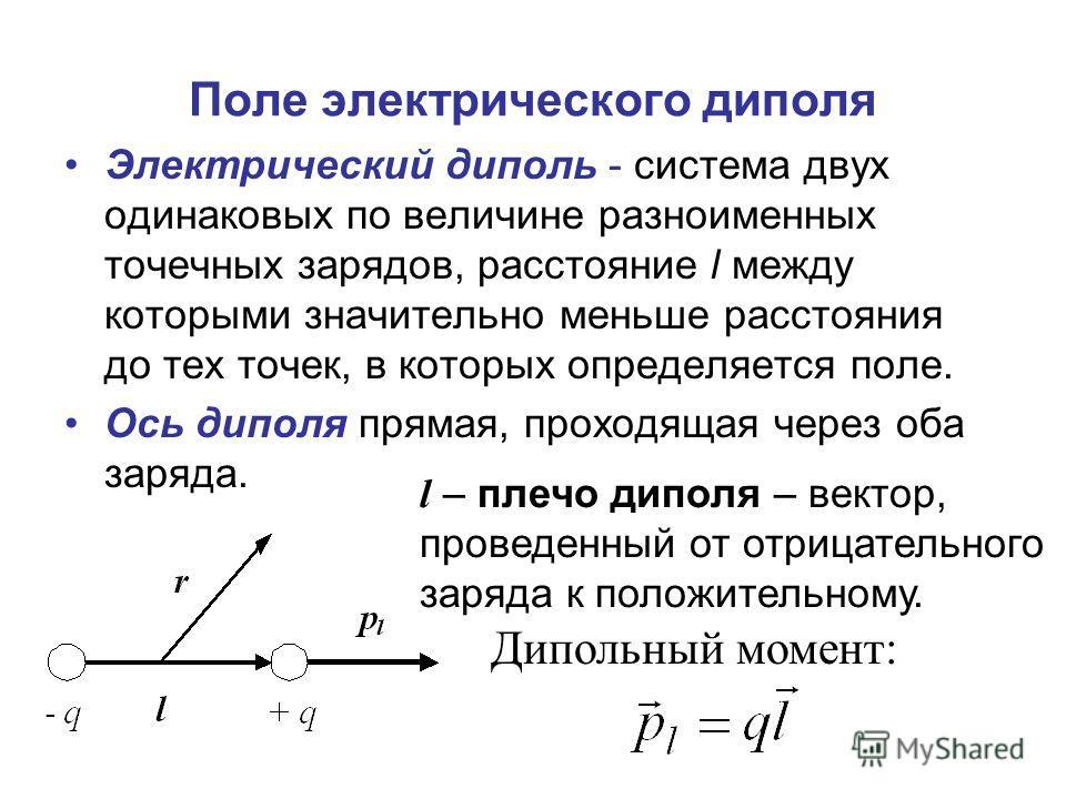Электрический диполь - система двух одинаковых по величине разноименных точечных зарядов, расстояние l между которыми значительно меньше расстояния до тех точек, в которых определяется поле. Ось диполя прямая, проходящая через оба заряда. l – плечо д