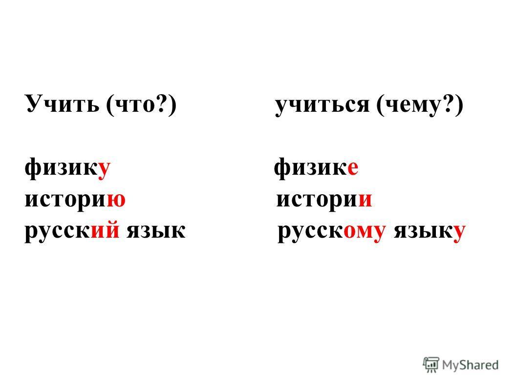Учить (что?) учиться (чему?) физику физике историю истории русский язык русскому языку