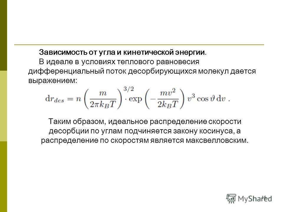 16 Зависимость от угла и кинетической энергии. В идеале в условиях теплового равновесия дифференциальный поток десорбирующихся молекул дается выражением: Таким образом, идеальное распределение скорости десорбции по углам подчиняется закону косинуса,