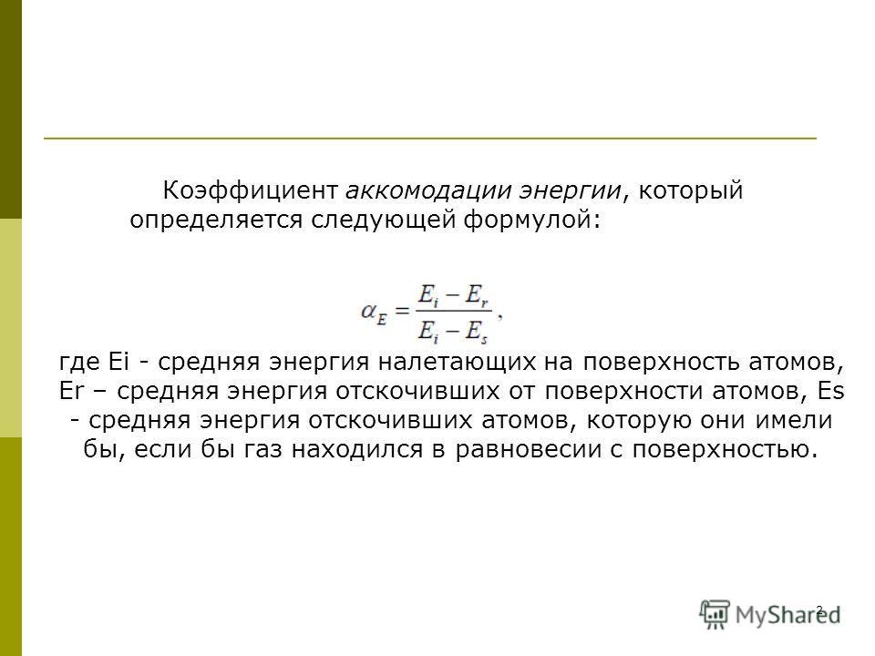 2 Коэффициент аккомодации энергии, который определяется следующей формулой: где Ei - средняя энергия налетающих на поверхность атомов, Er – средняя энергия отскочивших от поверхности атомов, Es - средняя энергия отскочивших атомов, которую они имели