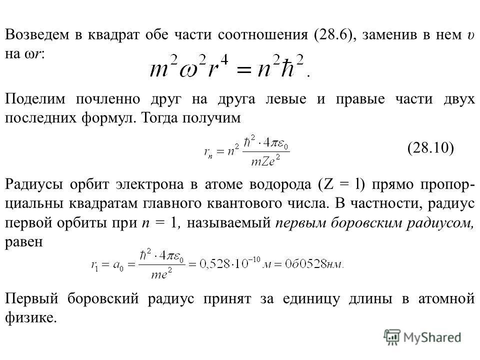 Возведем в квадрат обе части соотношения (28.6), заменив в нем υ на ωr: Поделим почленно друг на друга левые и правые части двух последних формул. Тогда получим (28.10) Радиусы орбит электрона в атоме водорода (Z = l) прямо пропор- циальны квадратам