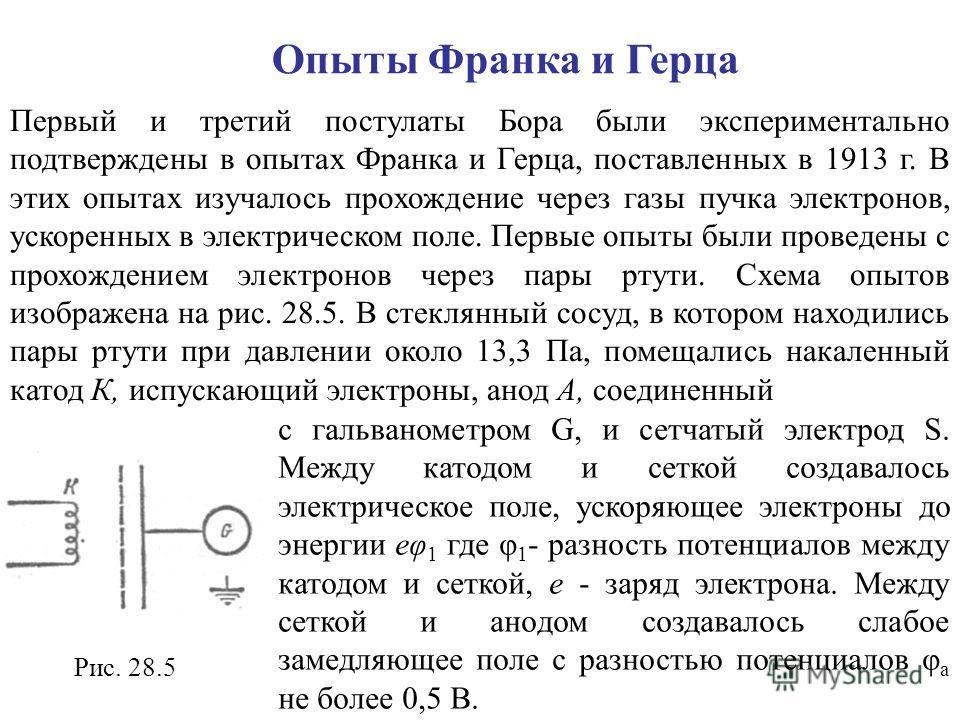 Опыты Франка и Герца Первый и третий постулаты Бора были экспериментально подтверждены в опытах Франка и Герца, поставленных в 1913 г. В этих опытах изучалось прохождение через газы пучка электронов, ускоренных в электрическом поле. Первые опыты были