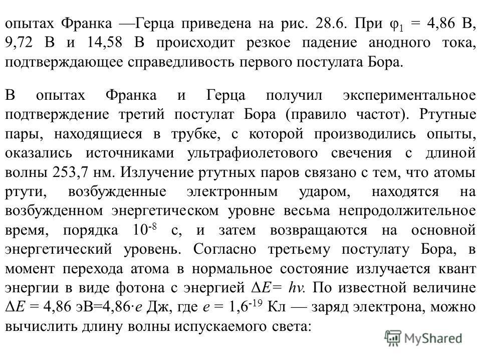 опытах Франка Герца приведена на рис. 28.6. При φ 1 = 4,86 В, 9,72 В и 14,58 В происходит резкое падение анодного тока, подтверждающее справедливость первого постулата Бора. В опытах Франка и Герца получил экспериментальное подтверждение третий посту