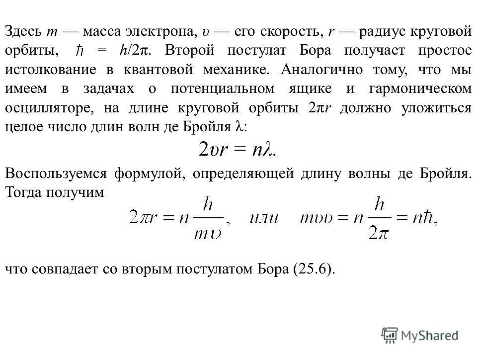 Здесь т масса электрона, υ его скорость, r радиус круговой орбиты, = h/2π. Второй постулат Бора получает простое истолкование в квантовой механике. Аналогично тому, что мы имеем в задачах о потенциальном ящике и гармоническом осцилляторе, на длине кр