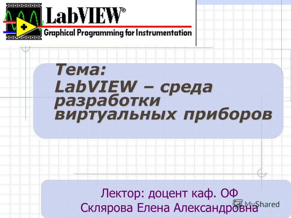Тема: LabVIEW – среда разработки виртуальных приборов Лектор: доцент каф. ОФ Склярова Елена Александровна