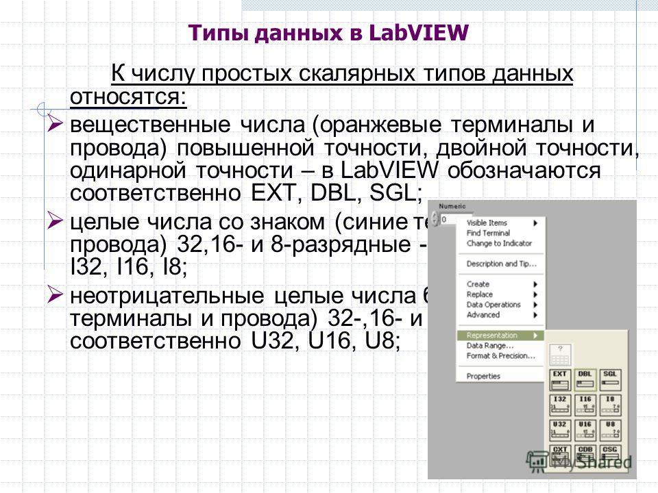 К числу простых скалярных типов данных относятся: вещественные числа (оранжевые терминалы и провода) повышенной точности, двойной точности, одинарной точности – в LabVIEW обозначаются соответственно EXT, DBL, SGL; целые числа со знаком (синие термина