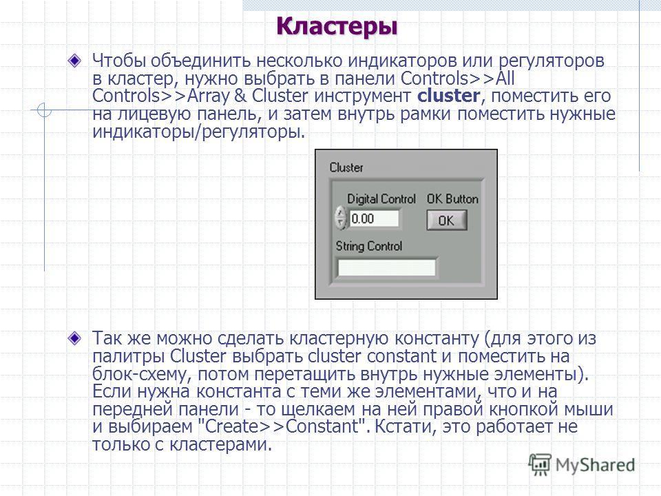 Чтобы объединить несколько индикаторов или регуляторов в кластер, нужно выбрать в панели Controls>>All Controls>>Array & Cluster инструмент cluster, поместить его на лицевую панель, и затем внутрь рамки поместить нужные индикаторы/регуляторы. Так же