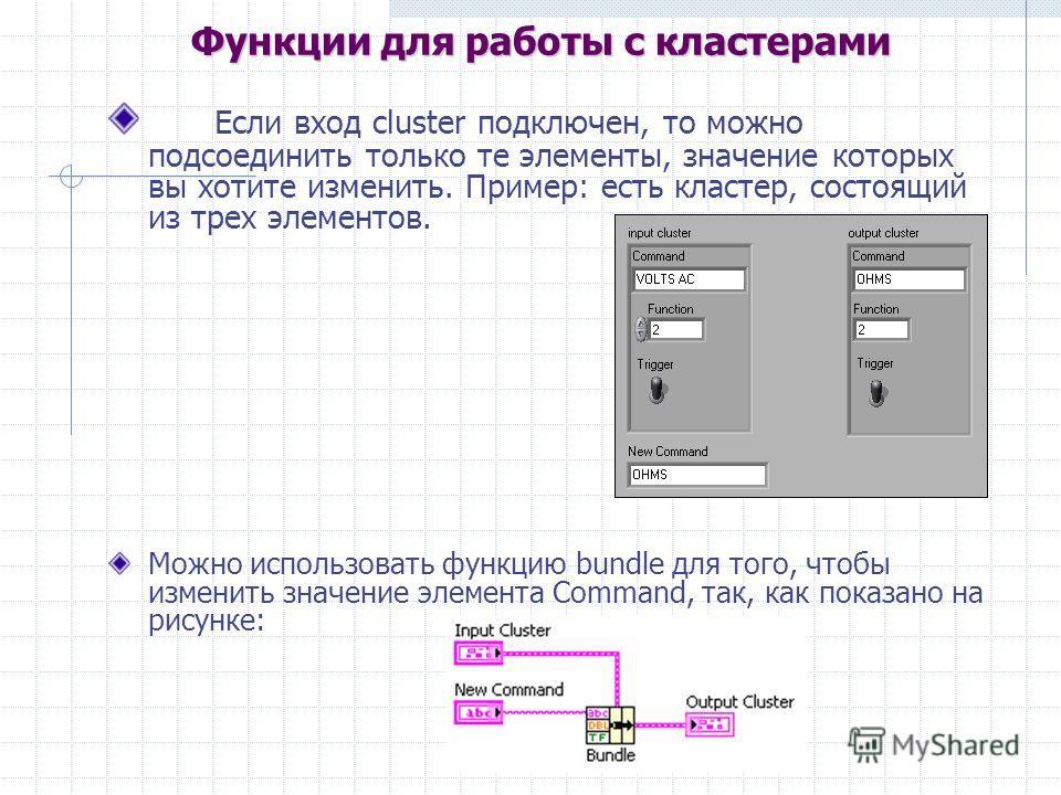 Если вход cluster подключен, то можно подсоединить только те элементы, значение которых вы хотите изменить. Пример: есть кластер, состоящий из трех элементов. Можно использовать функцию bundle для того, чтобы изменить значение элемента Command, так,