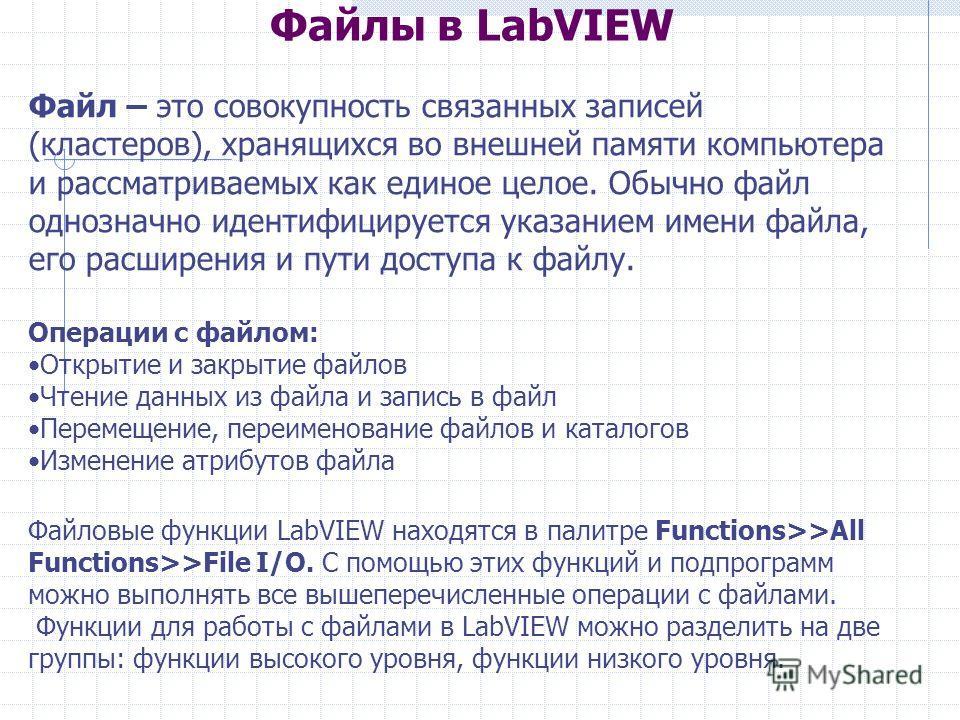 Файлы в LabVIEW Файл – это совокупность связанных записей (кластеров), хранящихся во внешней памяти компьютера и рассматриваемых как единое целое. Обычно файл однозначно идентифицируется указанием имени файла, его расширения и пути доступа к файлу. О