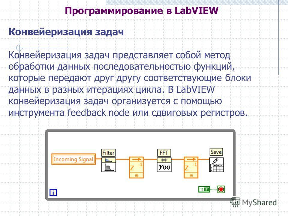 Программирование в LabVIEW Конвейеризация задач Конвейеризация задач представляет собой метод обработки данных последовательностью функций, которые передают друг другу соответствующие блоки данных в разных итерациях цикла. В LabVIEW конвейеризация за