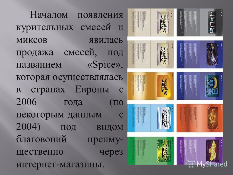 Началом появления курительных смесей и миксов явилась продажа смесей, под названием «Spice», которая осуществлялась в странах Европы с 2006 года ( по некоторым данным с 2004) под видом благовоний преиму - щественно через интернет - магазины.