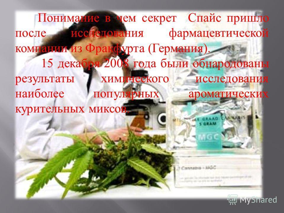 Понимание в чем секрет Спайс пришло после исследования фармацевтической компании из Фракфурта ( Германия ). 15 декабря 2008 года были обнародованы результаты химического исследования наиболее популярных ароматических курительных миксов.