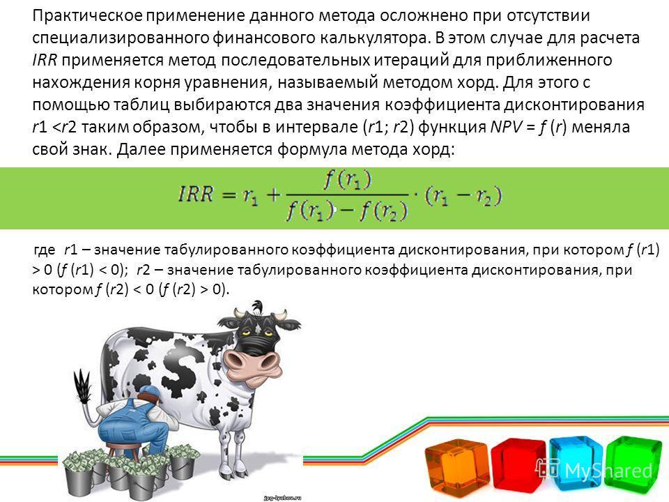 Практическое применение данного метода осложнено при отсутствии специализированного финансового калькулятора. В этом случае для расчета IRR применяется метод последовательных итераций для приближенного нахождения корня уравнения, называемый методом х