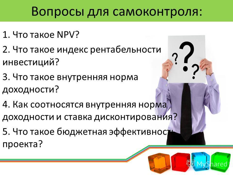 1. Что такое NPV? 2. Что такое индекс рентабельности инвестиций? 3. Что такое внутренняя норма доходности? 4. Как соотносятся внутренняя норма доходности и ставка дисконтирования? 5. Что такое бюджетная эффективность проекта? Вопросы для самоконтроля