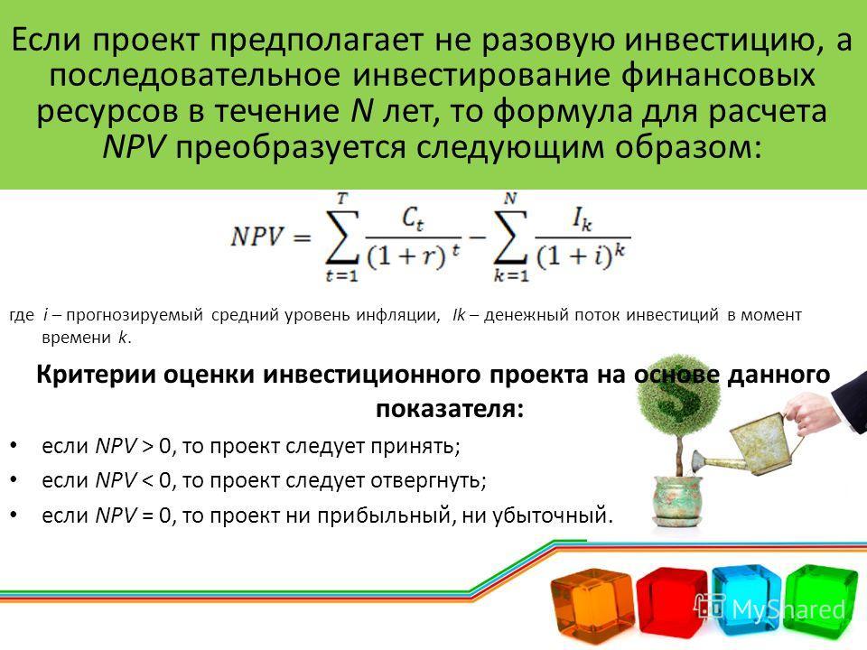 где i – прогнозируемый средний уровень инфляции, Ik – денежный поток инвестиций в момент времени k. Критерии оценки инвестиционного проекта на основе данного показателя: если NPV > 0, то проект следует принять; если NPV < 0, то проект следует отвергн