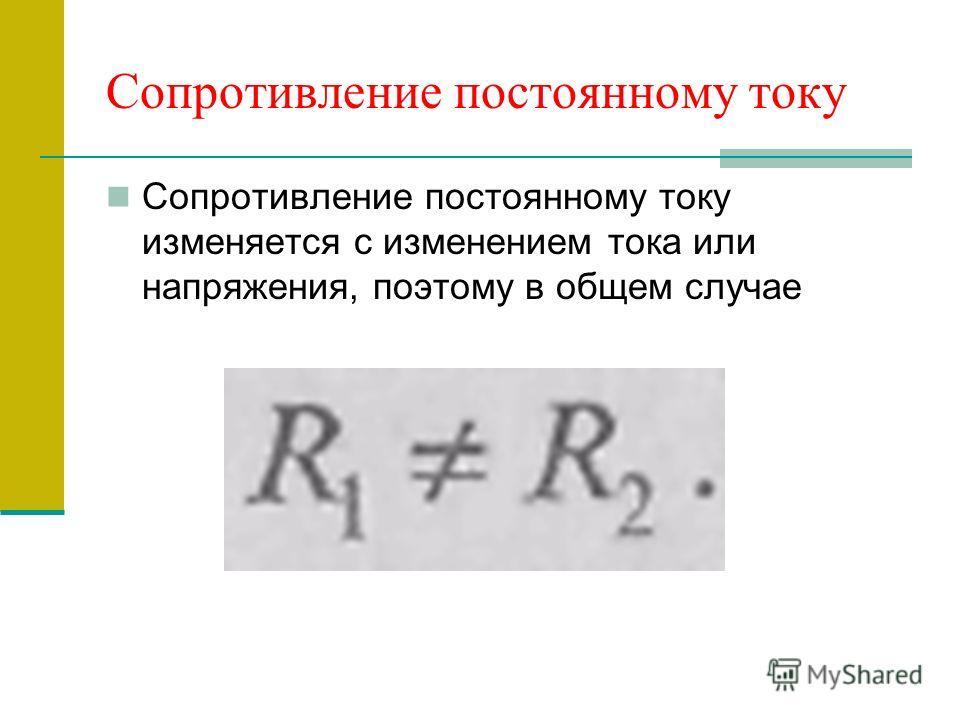 Сопротивление постоянному току Сопротивление постоянному току изменяется с изменением тока или напряжения, поэтому в общем случае