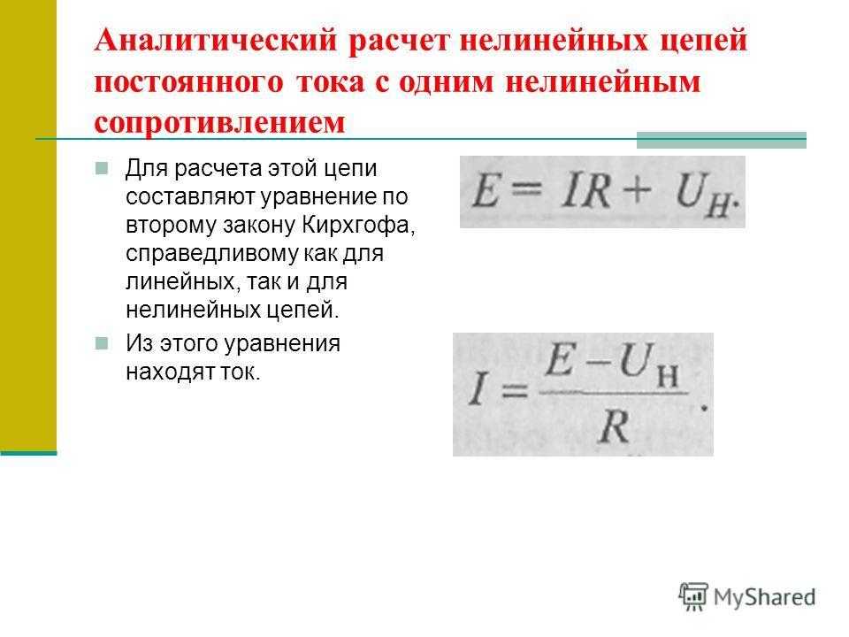 Аналитический расчет нелинейных цепей постоянного тока с одним нелинейным сопротивлением Для расчета этой цепи составляют уравнение по второму закону Кирхгофа, справедливому как для линейных, так и для нелинейных цепей. Из этого уравнения находят ток