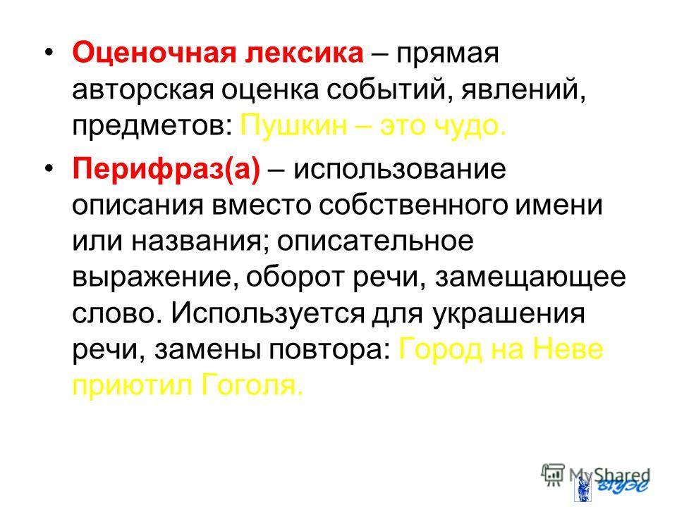 Оценочная лексика – прямая авторская оценка событий, явлений, предметов: Пушкин – это чудо. Перифраз(а) – использование описания вместо собственного имени или названия; описательное выражение, оборот речи, замещающее слово. Используется для украшения