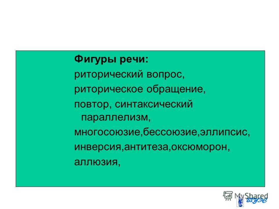 Фигуры речи: риторический вопрос, риторическое обращение, повтор, синтаксический параллелизм, многосоюзие,бессоюзие,эллипсис, инверсия,антитеза,оксюморон, аллюзия,