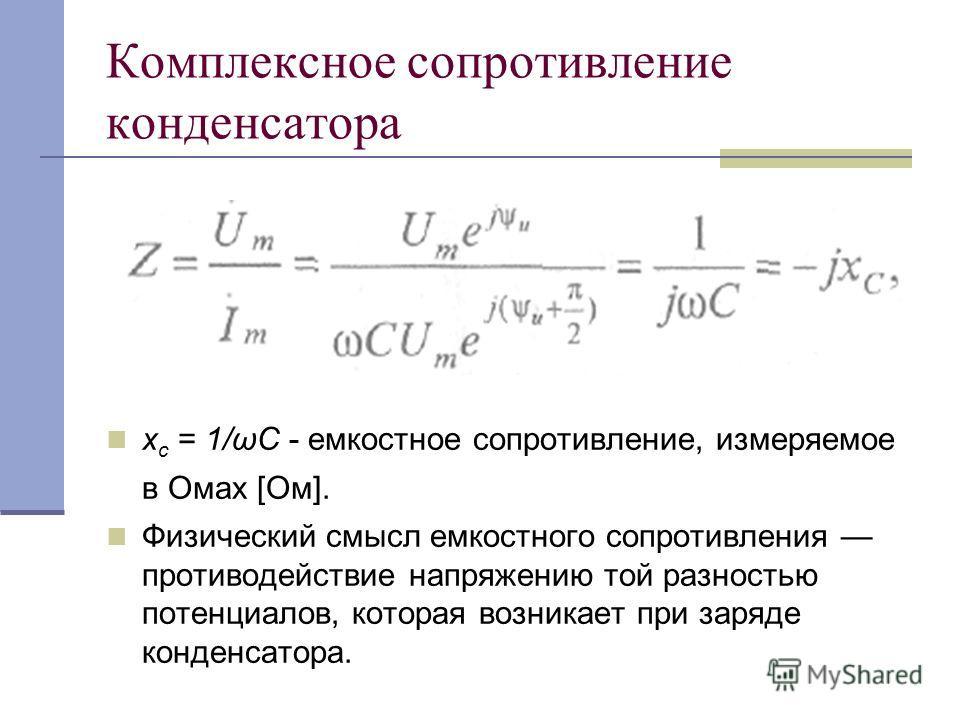 Комплексное сопротивление конденсатора х с = 1/ωС - емкостное сопротивление, измеряемое в Омах [Ом]. Физический смысл емкостного сопротивления противодействие напряжению той разностью потенциалов, которая возникает при заряде конденсатора.