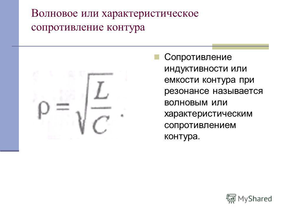 Волновое или характеристическое сопротивление контура Сопротивление индуктивности или емкости контура при резонансе называется волновым или характеристическим сопротивлением контура.